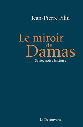 « Le miroir de Damas. Syrie, notre histoire » de  Jean-Pierre Filiu | Damas, Jean-Pierre Filiu, Salah Eddine El Ayoubi, émir Abdelkader, Saïd Aql